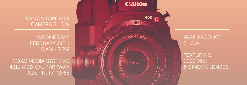 Canon C300 Mark II Camera Show at Texas Media Systems on February 24th, 2016 from 10 am to 3 pm. Free event!
