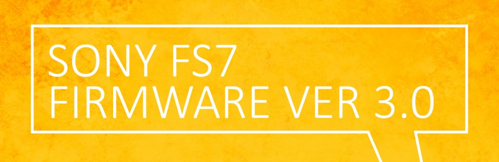 Sony FS7 Firmware Version 3.0