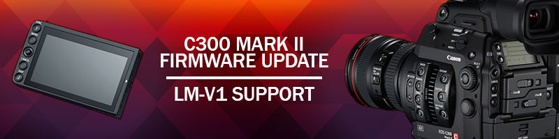 Canon C300 Mark II Firmware Update: LM-V1 LCD Now Supported